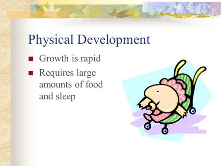 Physical Development Growth is rapid Requires large amounts of food and sleep.
