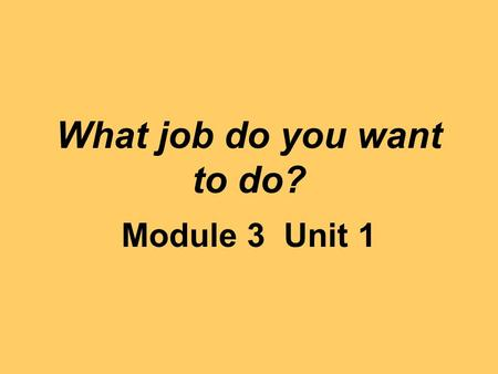 What job do you want to do? Module 3 Unit 1. a secretary.