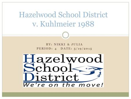 BY: NIKKI & JULIA PERIOD: 4 DATE: 5/19/2015 Hazelwood School District v. Kuhlmeier 1988.