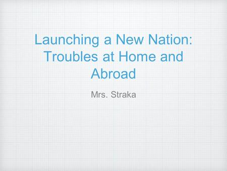 Launching a New Nation: Troubles at Home and Abroad Mrs. Straka.