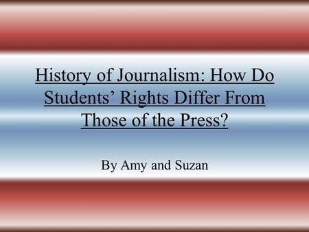 History of Journalism: How Do Students' Rights Differ From Those of the Press? By Amy and Suzan.