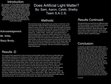 "Does Artificial Light Matter? By: Sam, Aaron, Caleb, Shelby Team S.A.C.S. Introduction : Our question is ""Does different artificial effect plant growth?"""