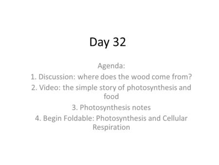 Day 32 Agenda: 1. Discussion: where does the wood come from? 2. Video: the simple story of photosynthesis and food 3. Photosynthesis notes 4. Begin Foldable:
