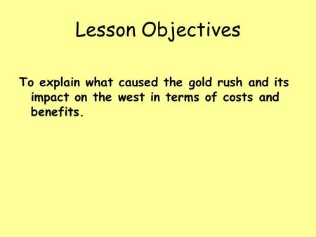 Lesson Objectives To explain what caused the gold rush and its impact on the west in terms of costs and benefits.