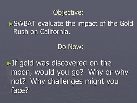 Objective: ► If gold was discovered on the moon, would you go? Why or why not? Why challenges might you face? ► SWBAT evaluate the impact of the Gold Rush.