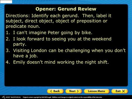 Opener: Gerund Review Directions: Identify each gerund. Then, label it subject, direct object, object of preposition or predicate noun. 1.I can't imagine.