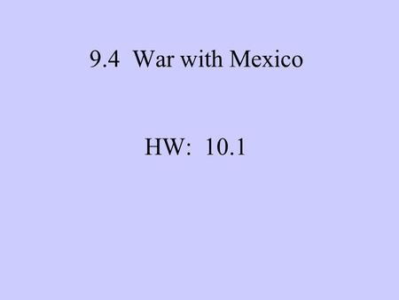 9.4 War with Mexico HW: 10.1. MAKE A MAP SHOWING HOW THE US's BORDERS CHANGED AS A RESULT OF THE WAR WITH MEXICO.