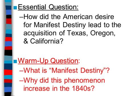 ■Essential Question: –How did the American desire for Manifest Destiny lead to the acquisition of Texas, Oregon, & California? ■Warm-Up Question ■Warm-Up.