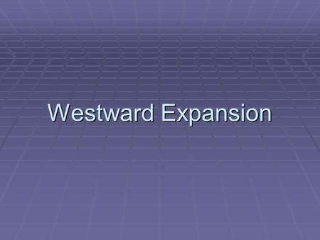 Westward Expansion. Manifest Destiny  U.S.'s destiny was to expand to the Pacific Ocean and into the Mexican territory.