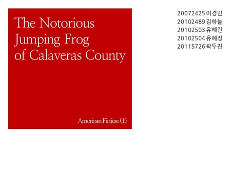 20072425 이경민 20102489 김하늘 20102503 유혜린 20102504 유혜정 20115726 곽두진 The Notorious Jumping Frog of Calaveras County American Fiction (1)