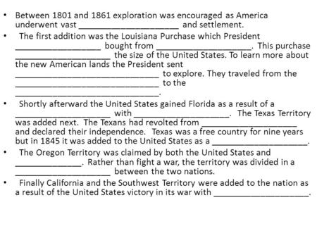 Between 1801 and 1861 exploration was encouraged as America underwent vast _____________________ and settlement. The first addition was the Louisiana Purchase.