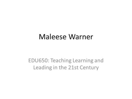Maleese Warner EDU650: Teaching Learning and Leading in the 21st Century.
