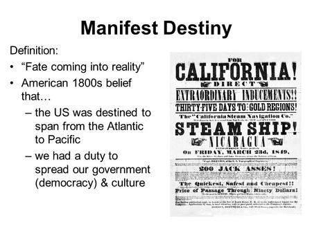 "Manifest Destiny Definition: ""Fate coming into reality"" American 1800s belief that… –the US was destined to span from the Atlantic to Pacific –we had a."