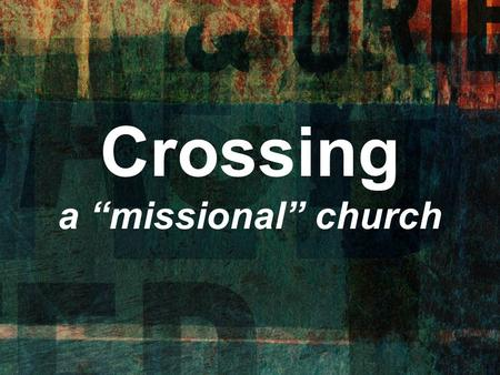 "Crossing a ""missional"" church. ""Missional"" Church : Missions is not just a program, but a descriptor of everything we do."