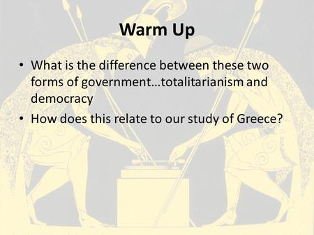 Warm Up What is the difference between these two forms of government…totalitarianism and democracy How does this relate to our study of Greece?