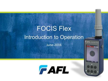 FOCIS Flex Introduction to Operation June-2016. FOCIS Flex Intro to Operation Outline Controls, Display and Interfaces Connector Adapter Tips Operation.