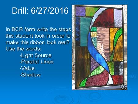 Drill: 6/27/2016 In BCR form write the steps this student took in order to make this ribbon look real? Use the words: -Light Source -Parallel Lines -Value.