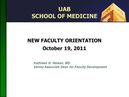 UAB SCHOOL OF MEDICINE NEW FACULTY ORIENTATION October 19, 2011 September 30, 2009 Kathleen G. Nelson, MD Senior Associate Dean for Faculty Development.