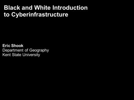 Black and White Introduction to Cyberinfrastructure Eric Shook Department of Geography Kent State University.