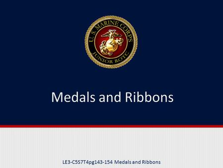 "LE3-C5S7T4pg143-154 Medals and Ribbons. Purpose This lesson explains the criteria for awarding the highest level of medals bestowed upon our ""heroes"","