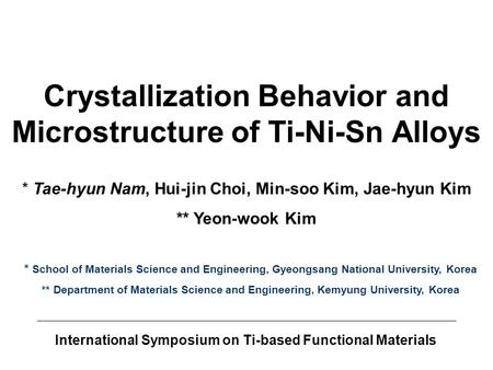 International Symposium on Ti-based Functional Materials Crystallization Behavior and Microstructure of Ti-Ni-Sn Alloys * School of Materials Science and.