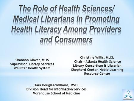 The Role of Health Sciences/ Medical Librarians in Promoting Health Literacy Among Providers and Consumers Christine Willis, MLIS, Chair – Atlanta Health.