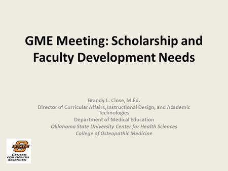 GME Meeting: Scholarship and Faculty Development Needs Brandy L. Close, M.Ed. Director of Curricular Affairs, Instructional Design, and Academic Technologies.