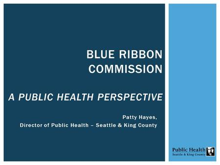 Patty Hayes, Director of Public Health – Seattle & King County BLUE RIBBON COMMISSION A PUBLIC HEALTH PERSPECTIVE.