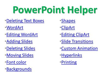 PowerPoint Helper Deleting Text Boxes WordArt Editing WordArt Adding Slides Deleting Slides Moving Slides Font color Backgrounds Shapes ClipArt Editing.