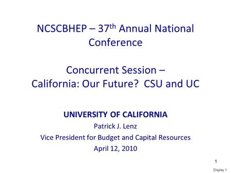 Display 1 1 NCSCBHEP – 37 th Annual National Conference Concurrent Session – California: Our Future? CSU and UC UNIVERSITY OF CALIFORNIA Patrick J. Lenz.