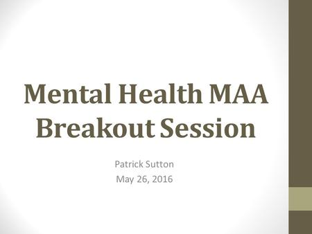 Mental Health MAA Breakout Session Patrick Sutton May 26, 2016.