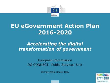Accelerating the digital transformation of government European Commission DG CONNECT, 'Public Services' Unit 25 May 2016, Rome, Italy EU eGovernment Action.