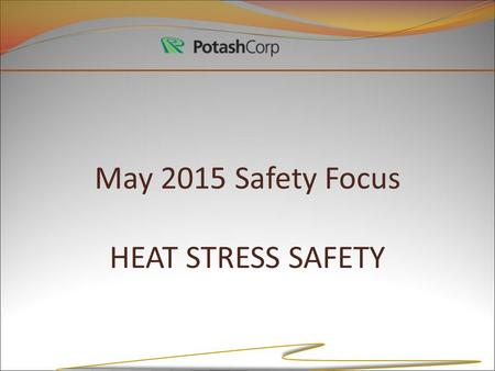 May 2015 Safety Focus HEAT STRESS SAFETY. Heat Stress! Hot conditions put your body under a lot of stress. Physical activity stresses the body even more.