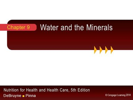 Nutrition for Health and Health Care, 5th Edition DeBruyne ■ Pinna © Cengage Learning 2014 Water and the Minerals Chapter 9.