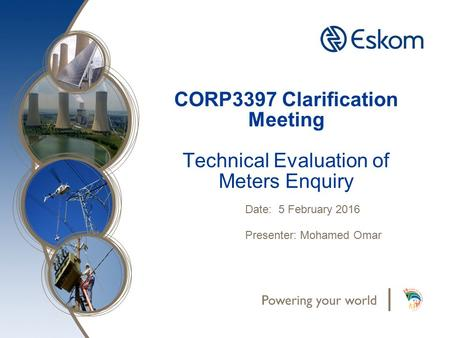 CORP3397 Clarification Meeting Technical Evaluation of Meters Enquiry Date: 5 February 2016 Presenter: Mohamed Omar.