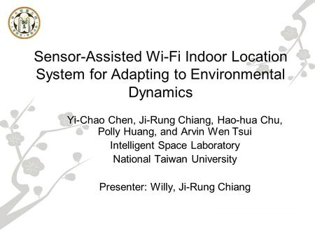 Sensor-Assisted Wi-Fi Indoor Location System for Adapting to Environmental Dynamics Yi-Chao Chen, Ji-Rung Chiang, Hao-hua Chu, Polly Huang, and Arvin Wen.