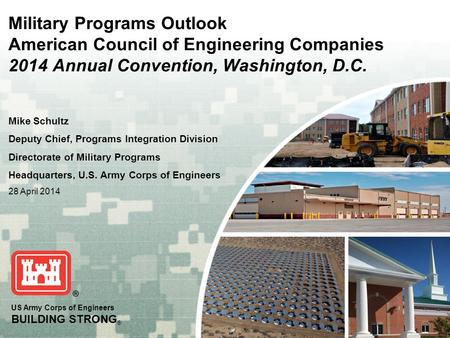 US Army Corps of Engineers BUILDING STRONG ® Military Programs Outlook American Council of Engineering Companies 2014 Annual Convention, Washington, D.C.