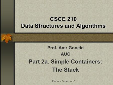 Prof. Amr Goneid, AUC1 CSCE 210 Data Structures and Algorithms Prof. Amr Goneid AUC Part 2a. Simple Containers: The Stack.