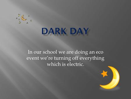 In our school we are doing an eco event we're turning off everything which is electric.