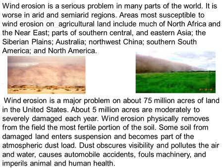 Wind erosion is a serious problem in many parts of the world. It is worse in arid and semiarid regions. Areas most susceptible to wind erosion on agricultural.