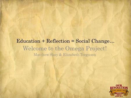 Education + Reflection = Social Change… Welcome to the Omega Project! Matthew Skoy & Elizabeth Torguson.