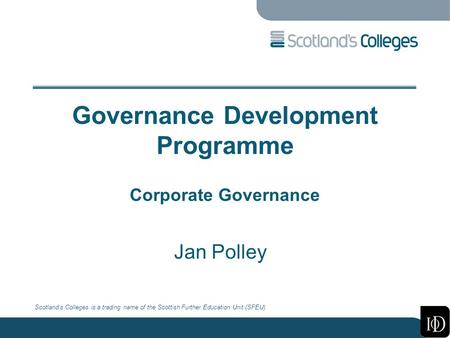Scotland's Colleges is a trading name of the Scottish Further Education Unit (SFEU) Governance Development Programme Corporate Governance Jan Polley.