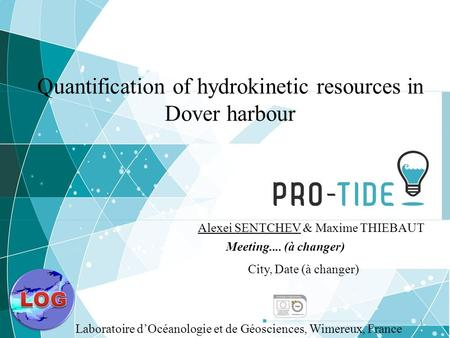 11 Quantification of hydrokinetic resources in Dover harbour Alexei SENTCHEV & Maxime THIEBAUT Meeting.... (à changer) City, Date (à changer) Laboratoire.