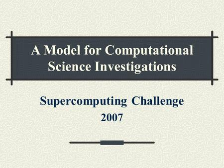A Model for Computational Science Investigations Supercomputing Challenge 2007.