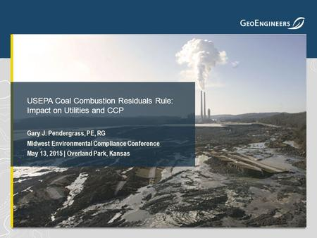 Gary J. Pendergrass, PE, RG Midwest Environmental Compliance Conference May 13, 2015 | Overland Park, Kansas USEPA Coal Combustion Residuals Rule: Impact.