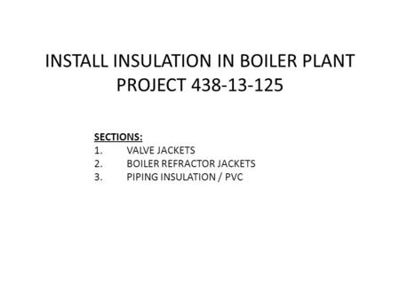 INSTALL INSULATION IN BOILER PLANT PROJECT 438-13-125 SECTIONS: 1.VALVE JACKETS 2.BOILER REFRACTOR JACKETS 3.PIPING INSULATION / PVC.