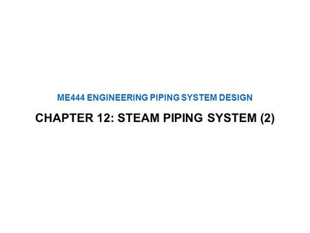 ME444 ENGINEERING PIPING SYSTEM DESIGN CHAPTER 12: STEAM PIPING SYSTEM (2)