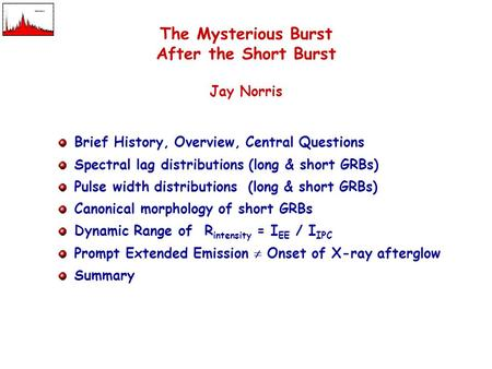 The Mysterious Burst After the Short Burst Jay Norris Brief History, Overview, Central Questions Spectral lag distributions (long & short GRBs) Pulse width.