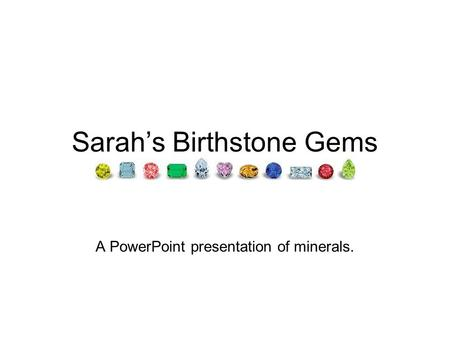 Sarah's Birthstone Gems A PowerPoint presentation of minerals.