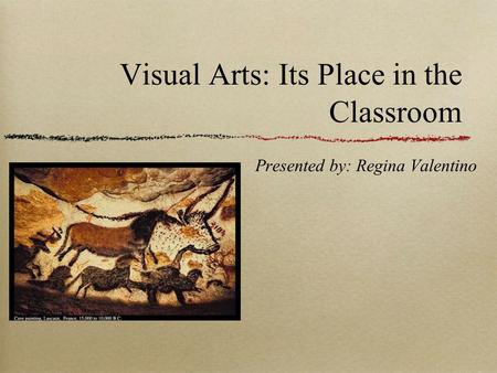 Visual Arts: Its Place in the Classroom Presented by: Regina Valentino.